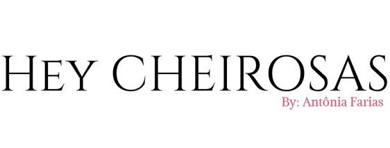 Hey CHEIROSAS - Moda, Comportamento e muito mais!
