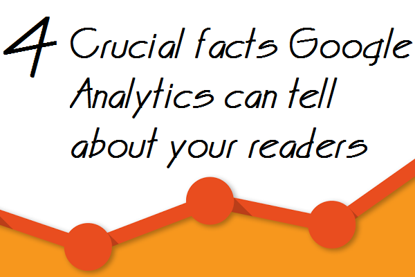 4 Crucial facts Google Analytics can tell about your readers