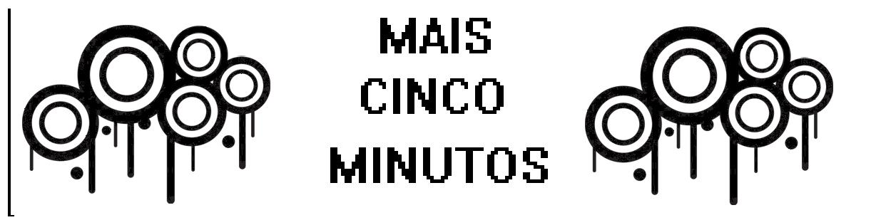 MAIS CINCO MINUTOS