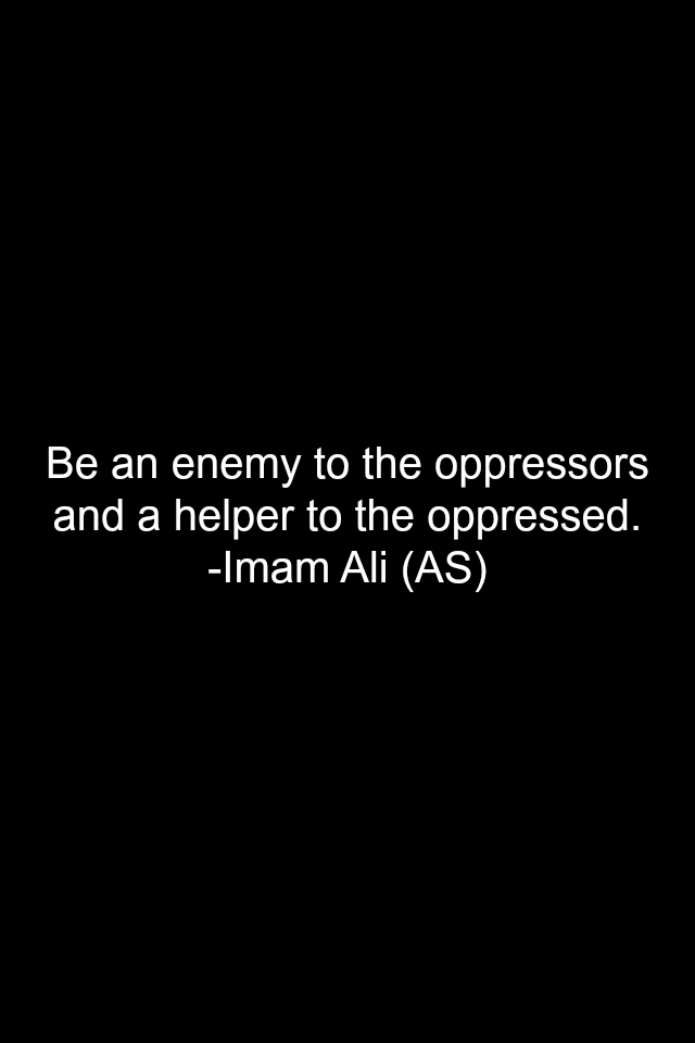 Be an enemy to the oppressors and a helper to the oppressed.