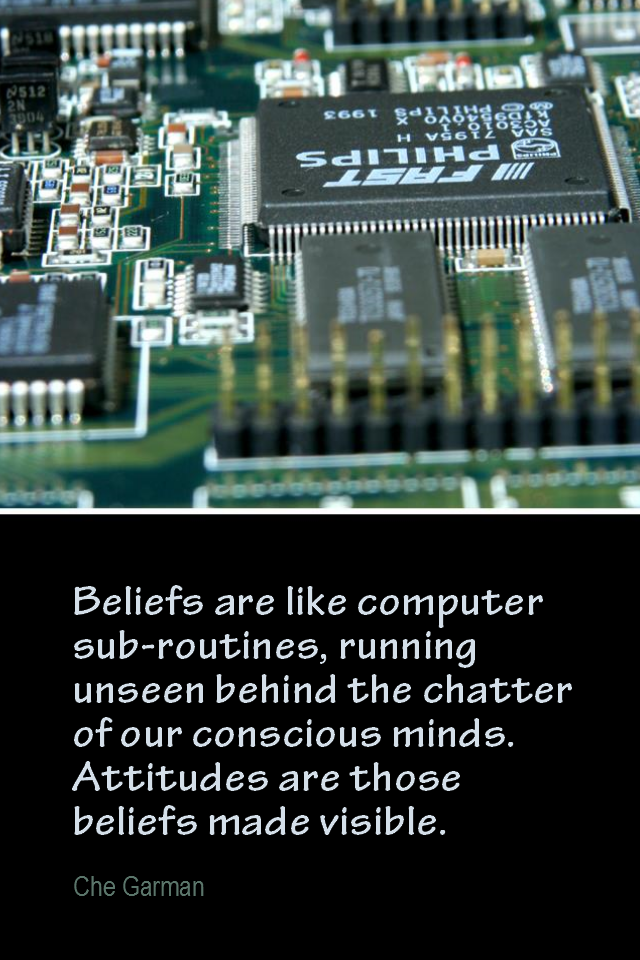 visual quote - image quotation for BELIEF - Beliefs are like computer sub-routines running unseen behind the chatter of our conscious minds. Attitudes are those beliefs made visible. - Che Garman