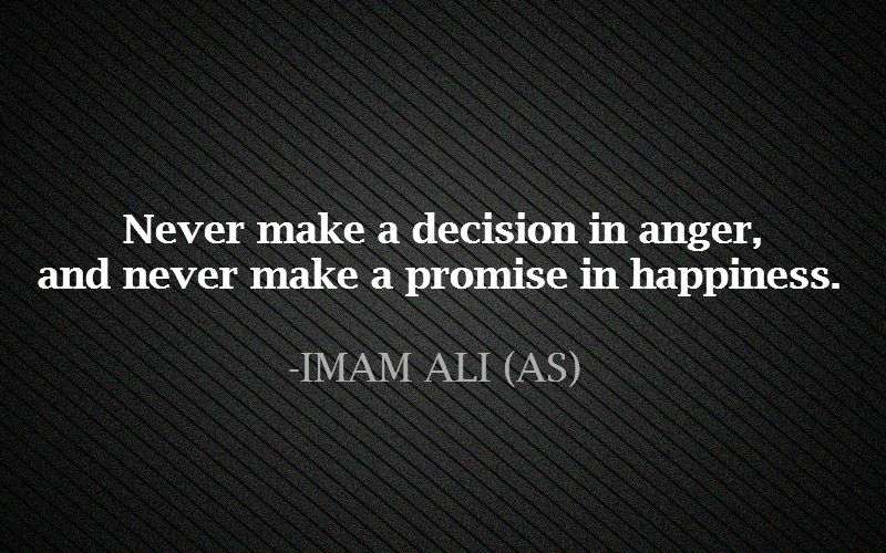 Never make a decision in a anger, and never make a promise in happiness.