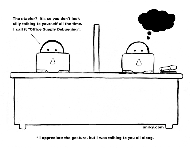 Snarky: The stapler? It's so you don't look silly talking to your self all the time. I call it 'Office Supply Debugging'