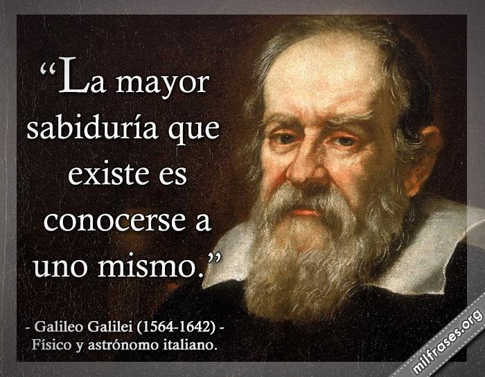 La mayor sabiduría que existe es conocerse a uno mismo. frases de Galileo Galilei (1564-1642)Físico y astrónomo italiano.