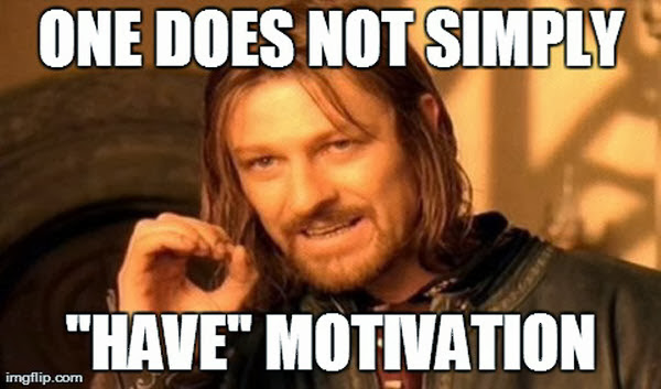 One does not simply have motivation