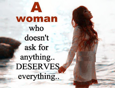 A woman who doesn't ask for anything... deserves everything...