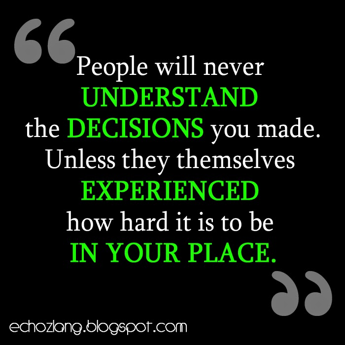 People will never understand the decisions you made.