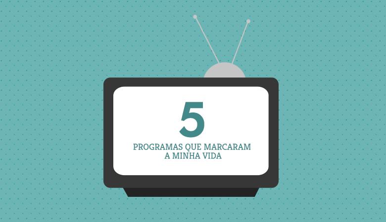 5 programas que marcaram a minha vida