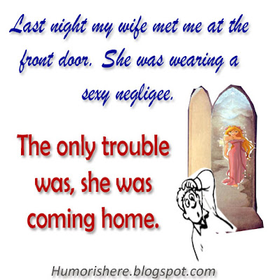 Last night my wife met me at the front door. She was wearing a sexy negligee. The only trouble was - she was coming home.