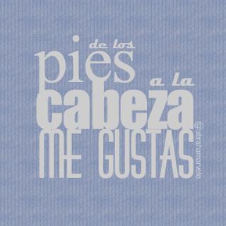 De los pies a la cabeza, me gustas. #piestuero