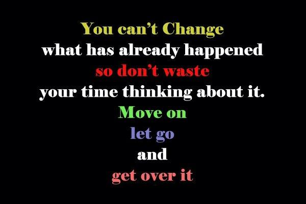 You can't change what has already happened so don't waste your time thinking about it. Move on let go and get over it.