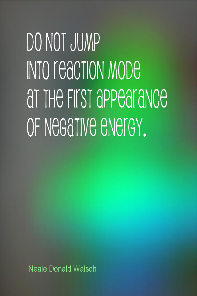 visual quote - image quotation for CALMNESS - Do not jump into reaction mode at the first appearance of negative energy. - Neale Donald Walsch