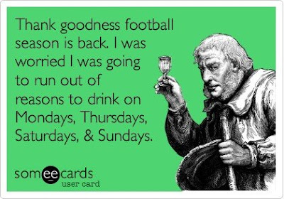 Thank goodness football season is back. I was worried I was going to run out of reasons to drink on Mondays, Thursdays, Saturdays and Sundays.