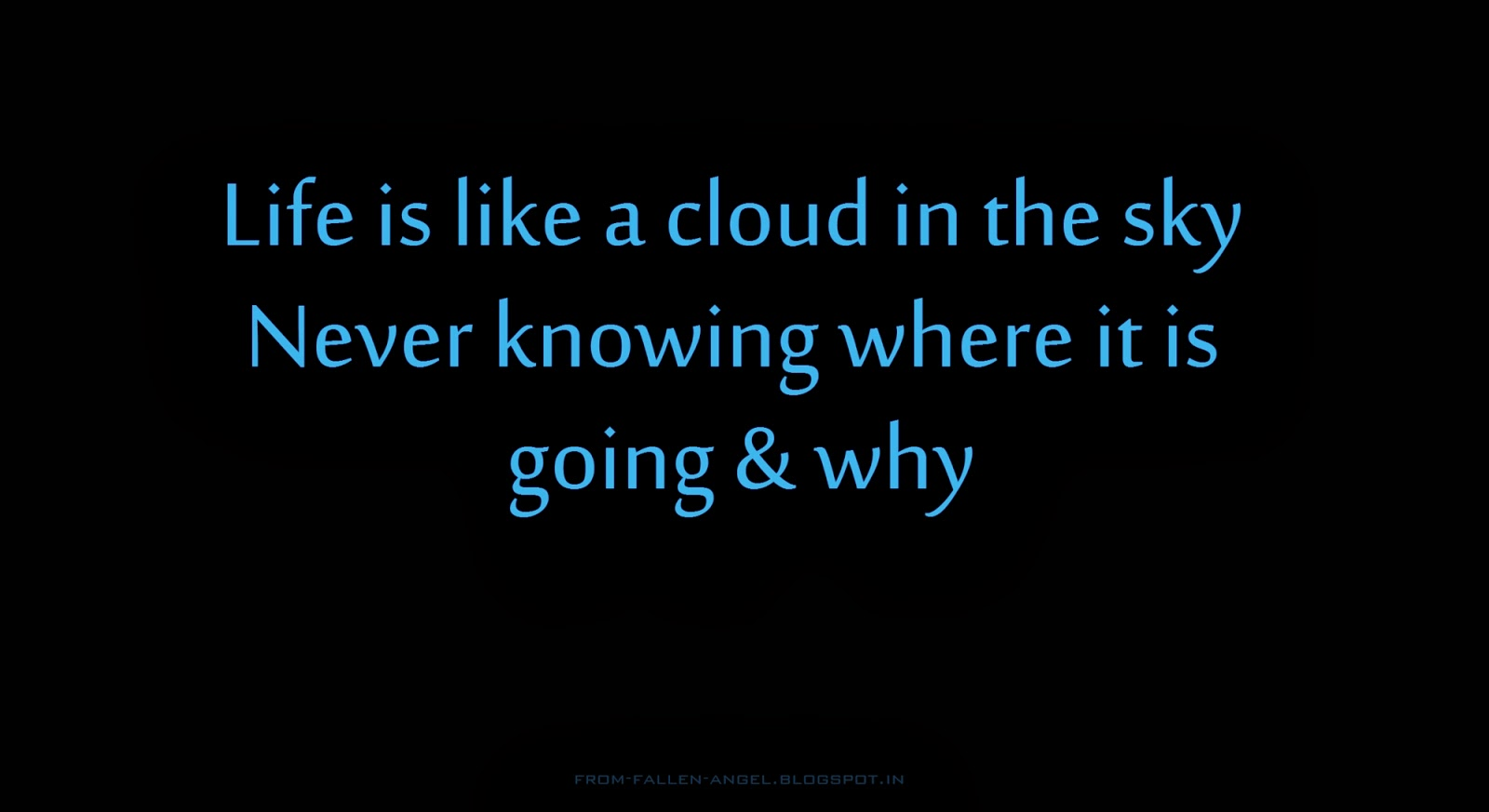 Life is like a cloud in the sky Never knowing where it is going and why
