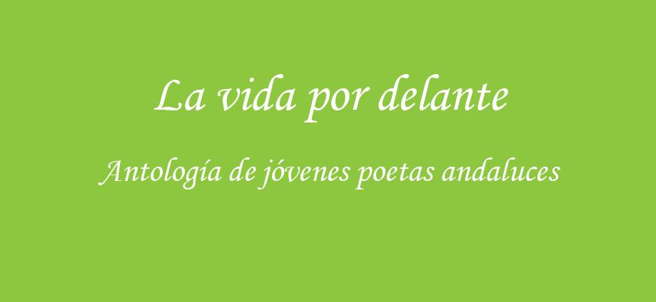 La vida por delante. Antología de jóvenes poetas andaluces
