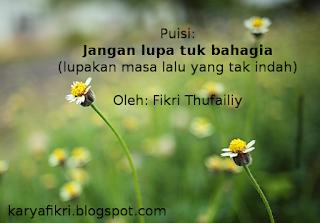 puisi - jangan lupa tuk bahagia (lupakan masa lalu yang tak indah) jadikan pelajaran - karyafikri.blogspot.com.png