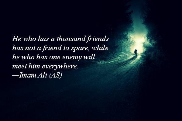 He who has a thousand friends has not a friend to spare, while he who has one enemy will meet him everywhere.