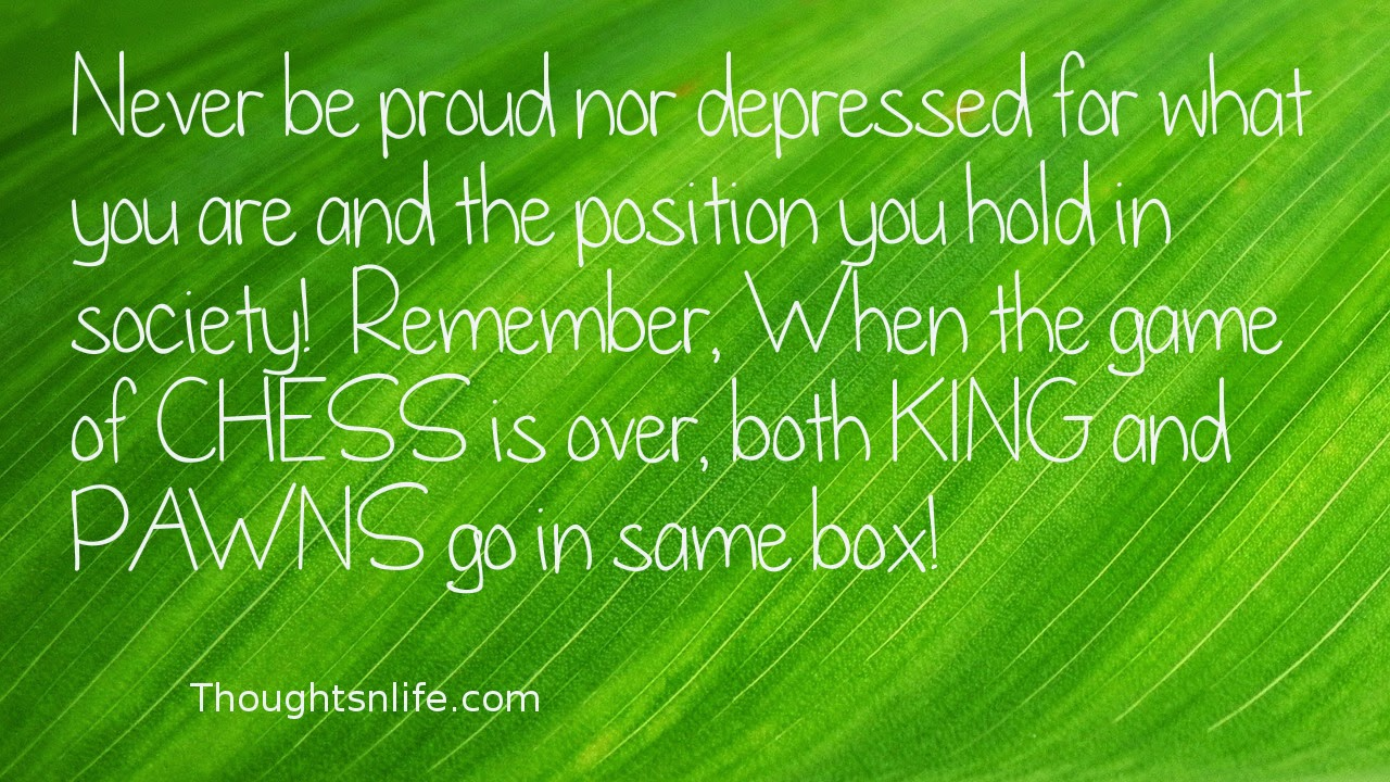 Thoughtsnlife.com: Never be proud nor depressed for what you are  and the position you hold in society!  Remember, When the game of CHESS is over, both KING and PAWNS go in same box!