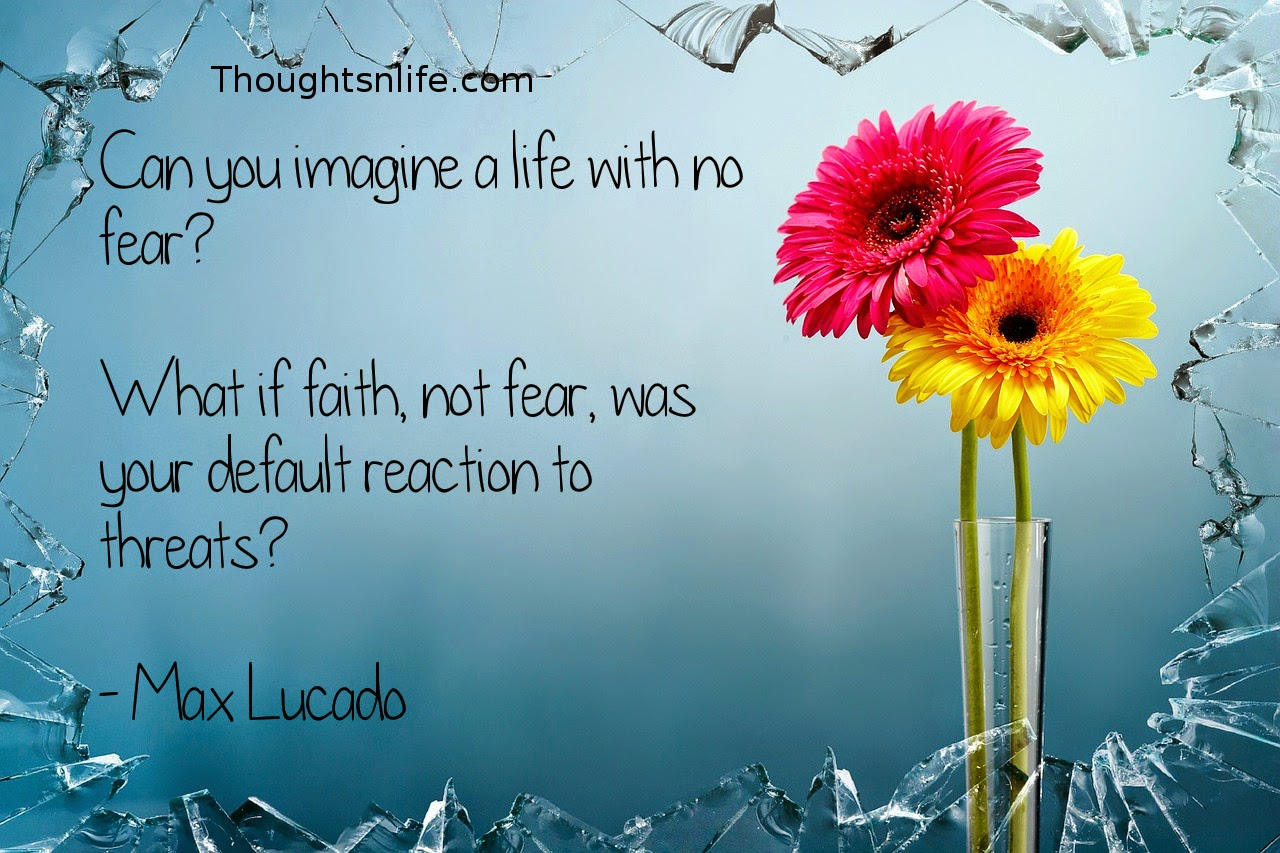 Thoughtsnlife.com: Can you imagine a life with no fear? What if faith, not fear, was your default reaction to threats? - Max Lucado