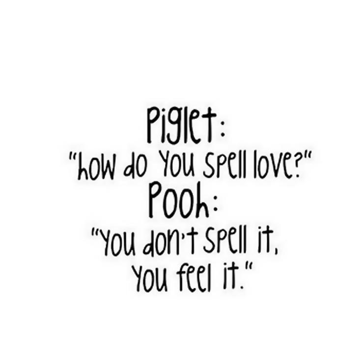 "Piglet: ""how do you spell love?"" Pooh: ""You don't spell it, you feel it."""