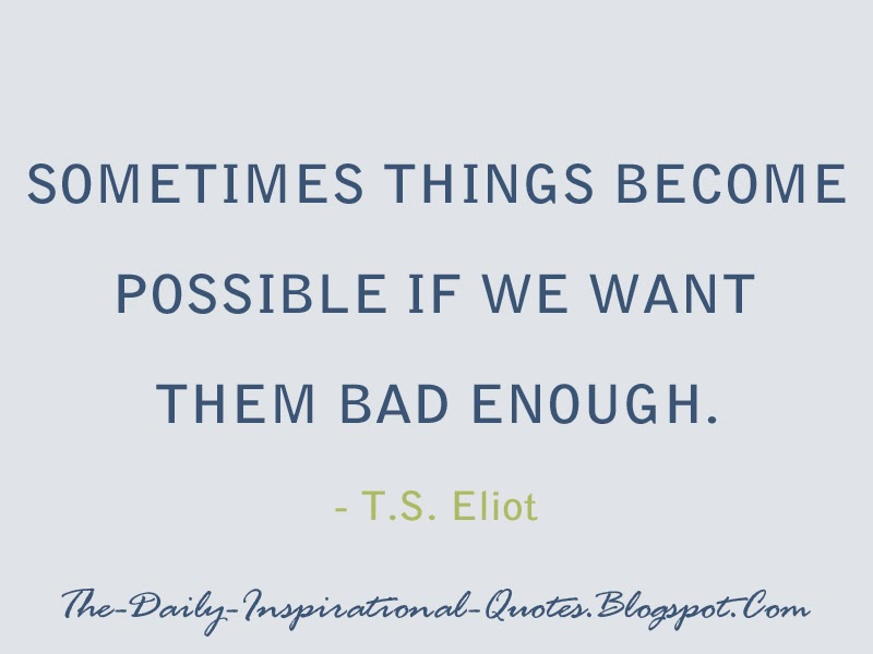 Sometimes things become possible if we want them bad enough. - T.S. Eliot