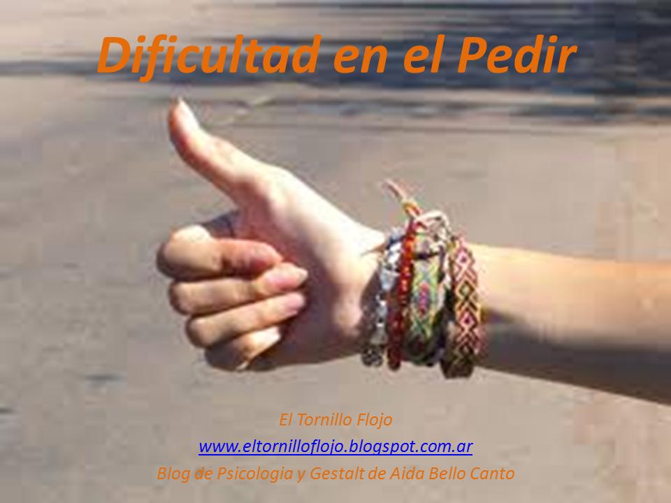 Dificultad en el pedir, Pedir, Miedo, Enojo, actitud positiva, Autoestima, El tornillo flojo, Aida Bello Canto, Gestalt