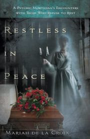 Restless in Peace: A Psychic Mortician's Encounters With Those Who Refuse to Rest