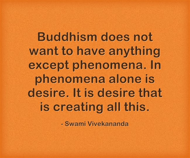 """Buddhism does not want to have anything except phenomena. In phenomena alone is desire. It is desire that is creating all this."""