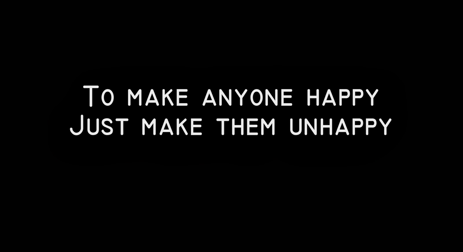 To make anyone happy, Just make them unhappy..