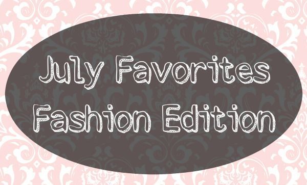 July Favorites - Fashion Edition
