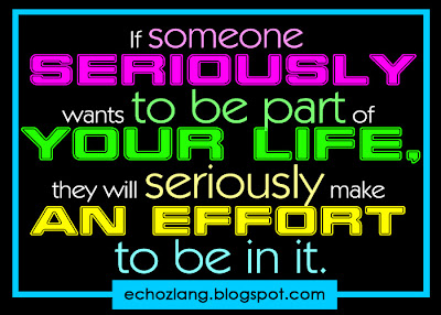 If someone seriously wants to be part of your life, they will seriously make an effort to be in it.