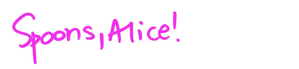 SPOONS, ALICE!