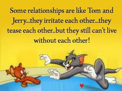 Some relationships are likeTom and Jerry... they irritate each other... they tease each other.. but they still can't live without each other !!
