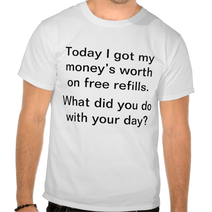 http://www.zazzle.com/today_i_got_my_money_s_worth_on_free_refills_tshirt-235031754788041498