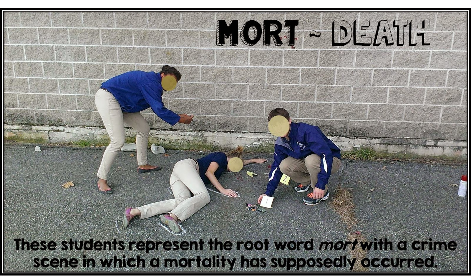 These students represent the root word mort with a crime scene in which a mortality has supposedly occured.
