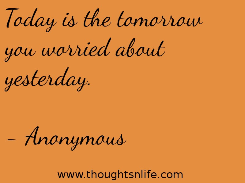 Today is the tomorrow you worried about yesterday. - Anonymous