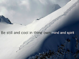 Be still and cool in thine own mind and spirit