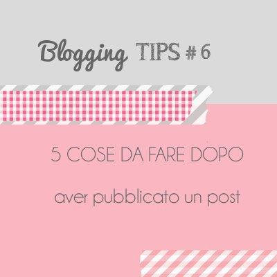 Blogging Tips 6: 5 cose da fare dopo aver pubblicato un post