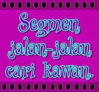http://sallysamsaiman.blogspot.com/2014/01/segmen-jalan-jalan-cari-kawan.html