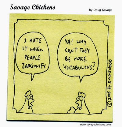 "A line drawing cartoon of two chickens in conversation. The first says, ""I hate it when people jargonify"". The second replies, ""Ya! Why can't they be more vocabulous?"""