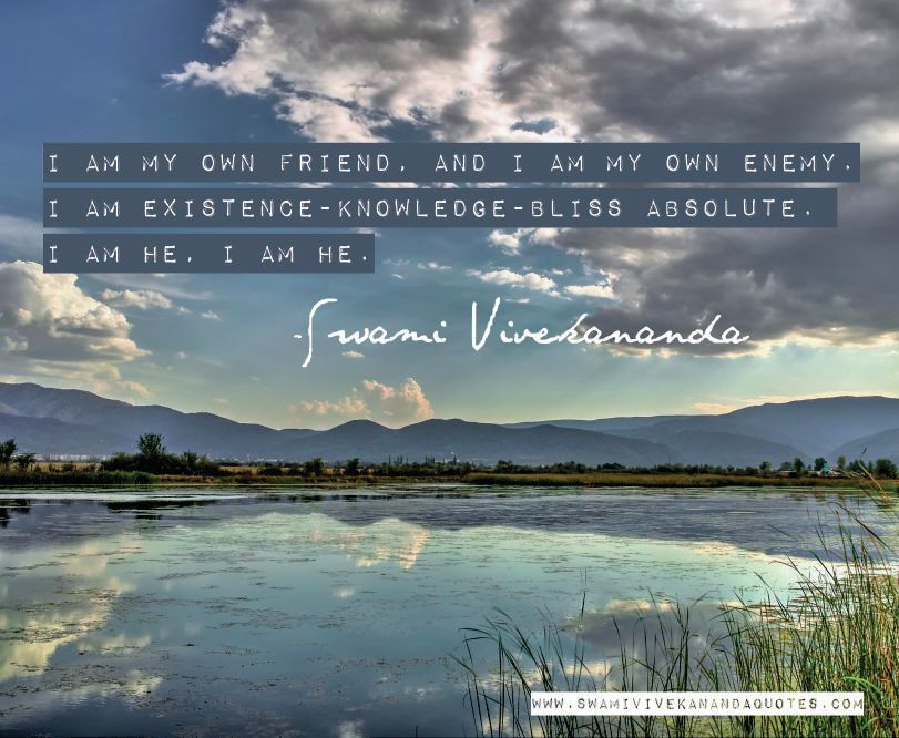Swami Vivekananda quote: I am my own friend, and I am my own enemy. I am Existence-Knowledge-Bliss Absolute. I am He, I am He.