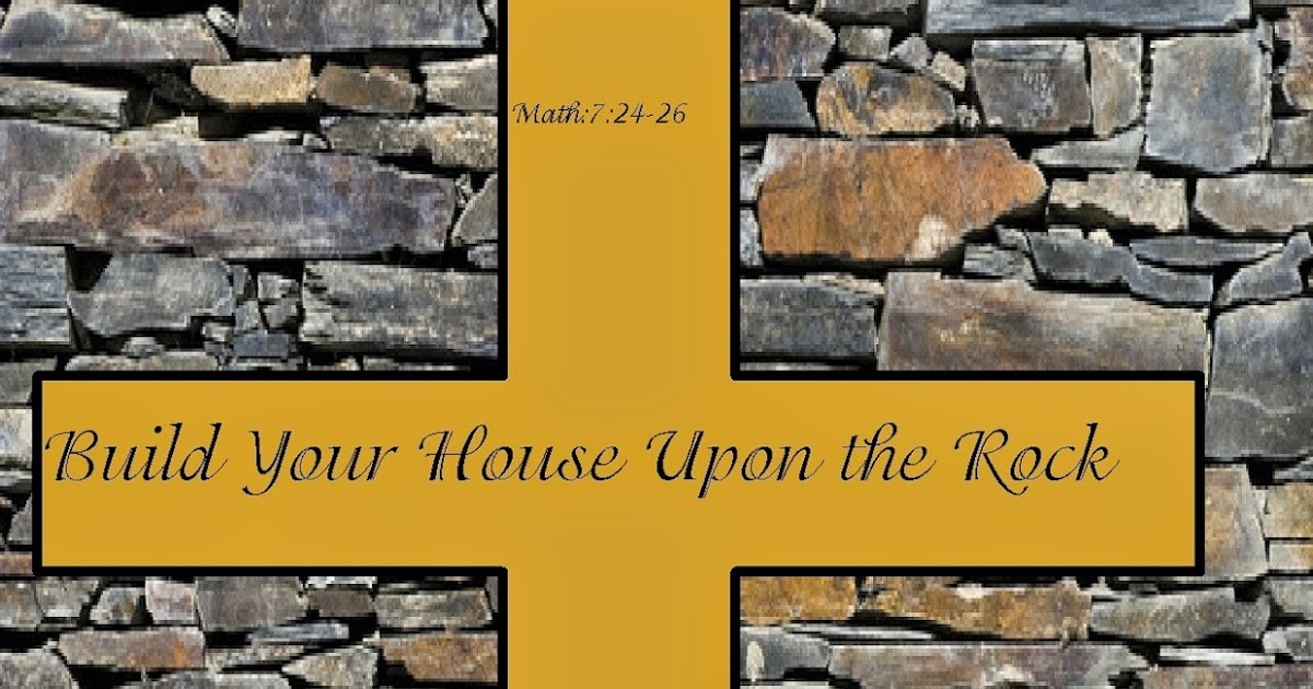 The meaning of god build your house upon the rock for Build your house