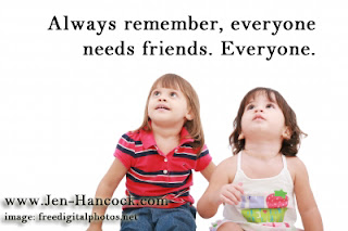 Always remember, everyone needs friends. Everyone.