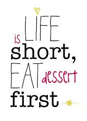 A vida é curta, coma a sobremesa antes...