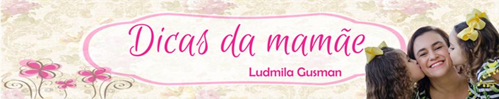 Dicas da mamãe Ludmila Gusman