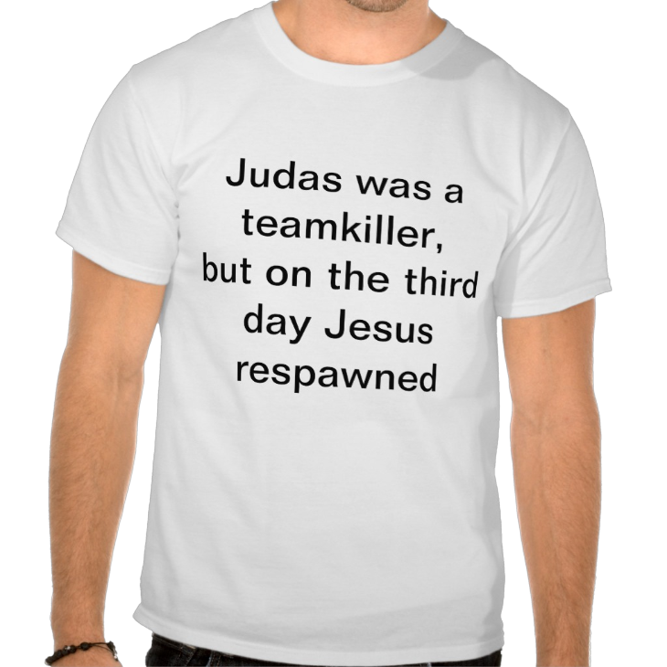 http://www.zazzle.com/judas_was_a_teamkiller_but_on_the_third_day_jesus_tshirt-235765650587489194