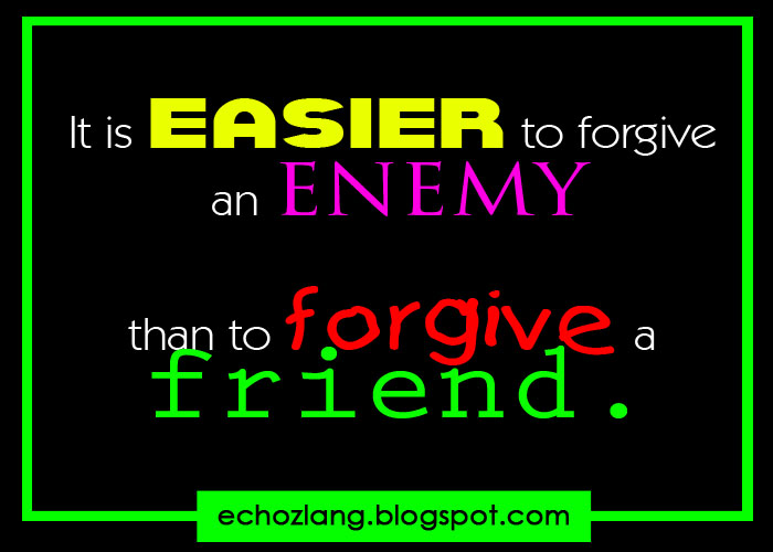 It is easier to forgive an ENEMY the to forgive a friend ...