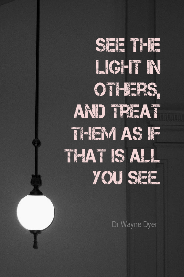visual quote - image quotation for POSITIVE THINKING - See the light in others, and treat them as if that is all you see. - Dr Wayne Dyer