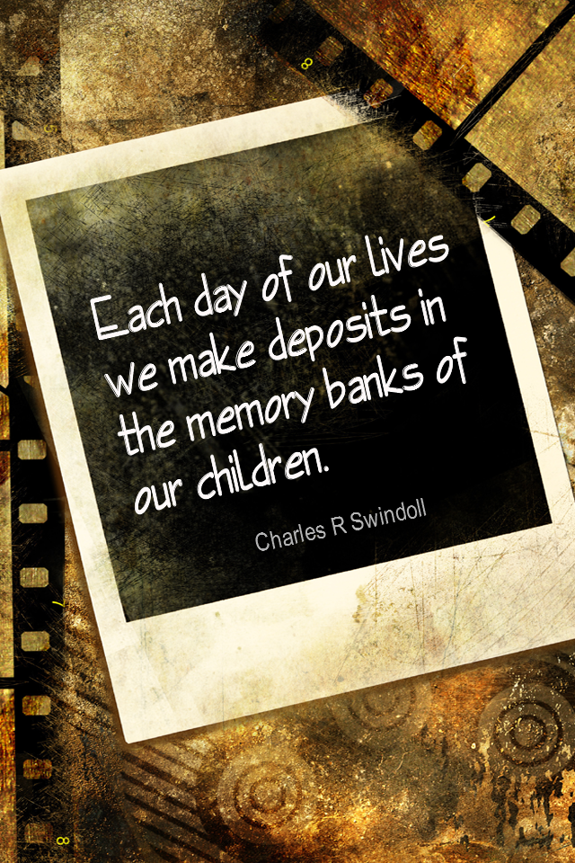 visual quote - image quotation for FAMILY - Each day of our lives we make deposits in the memory banks of our children. - Charles R Swindoll