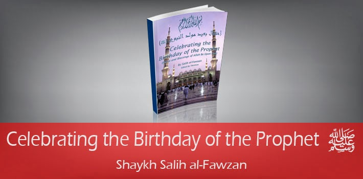 Celebrating the Birthday of the Prophet (Sallallahu alaihi wasallam) by Shaykh Salih al-Fawzan